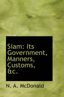 Siam: Its Government, Manners, Customs, &C.