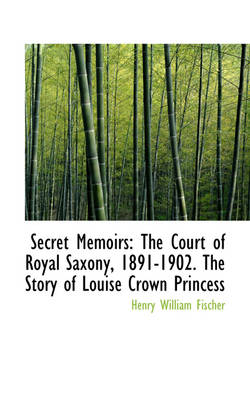 Secret Memoirs: The Court of Royal Saxony, 1891-1902. the Story of Louise Crown Princess