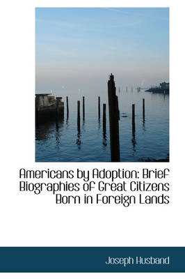 Americans by Adoption: Brief Biographies of Great Citizens Born in Foreign Lands