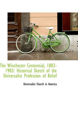 The Winchester Centennial, 1803-1903: Historical Sketch of the Universalist Profession of Belief