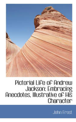 Pictorial Life of Andrew Jackson: Embracing Anecdotes, Illustrative of His Character