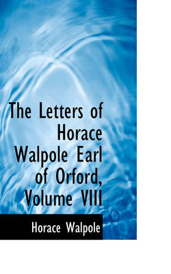 The Letters of Horace Walpole Earl of Orford, Volume VIII