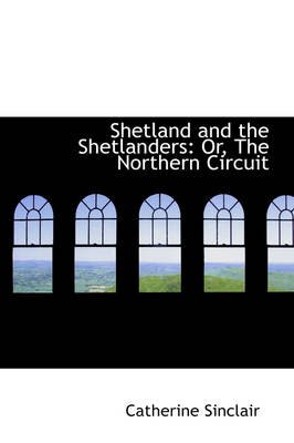Shetland and the Shetlanders: Or, the Northern Circuit