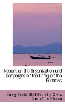Report on the Organization and Campaigns of the Army of the Potomac