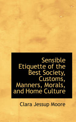 Sensible Etiquette of the Best Society, Customs, Manners, Morals, and Home Culture