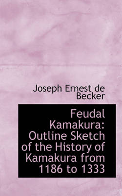 Feudal Kamakura: Outline Sketch of the History of Kamakura from 1186 to 1333
