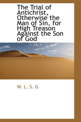 The Trial of Antichrist, Otherwise the Man of Sin, for High Treason Against the Son of God