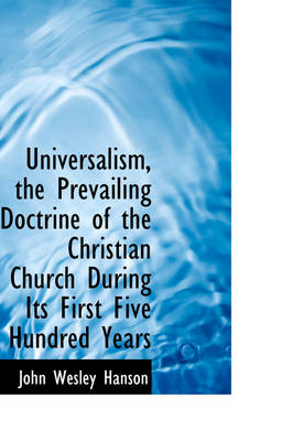 Universalism, the Prevailing Doctrine of the Christian Church During Its First Five Hundred Years