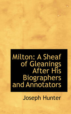 Milton: A Sheaf of Gleanings After His Biographers and Annotators
