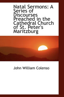 Natal Sermons: A Series of Discourses Preached in the Cathedral Church of St. Peter's Maritzburg