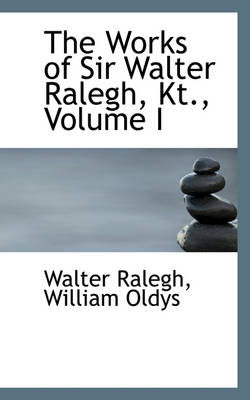 The Works of Sir Walter Ralegh, Kt., Volume I