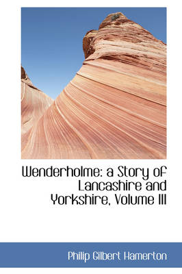 Wenderholme: A Story of Lancashire and Yorkshire, Volume III