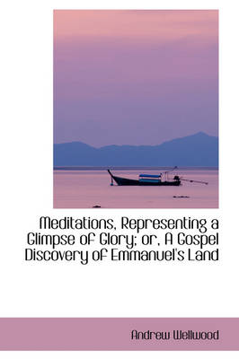 Meditations, Representing a Glimpse of Glory; Or, a Gospel Discovery of Emmanuel's Land