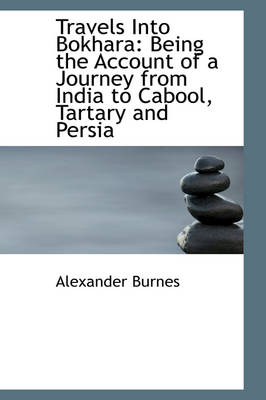 Travels Into Bokhara: Being the Account of a Journey from India to Cabool, Tartary and Persia