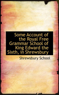 Some Account of the Royal Free Grammar School of King Edward the Sixth, in Shrewsbury