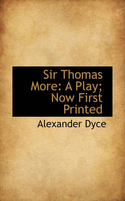 Sir Thomas More: A Play; Now First Printed