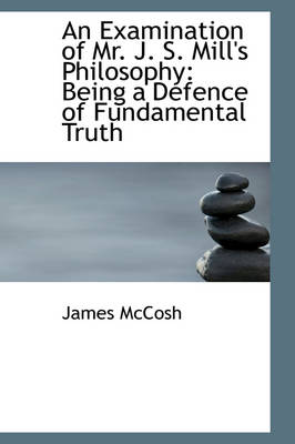 An Examination of Mr. J. S. Mill's Philosophy: Being a Defence of Fundamental Truth
