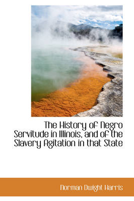 The History of Negro Servitude in Illinois, and of the Slavery Agitation in That State