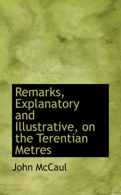 Remarks, Explanatory and Illustrative, on the Terentian Metres