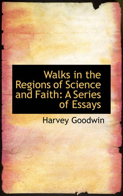 Walks in the Regions of Science and Faith: A Series of Essays