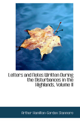 Letters and Notes Written During the Disturbances in the Highlands, Volume II