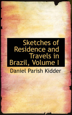 Sketches of Residence and Travels in Brazil, Volume I