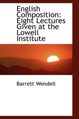 English Composition: Eight Lectures Given at the Lowell Institute