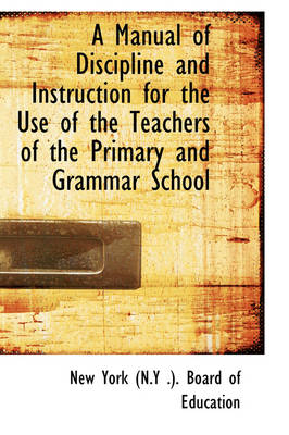 A Manual of Discipline and Instruction for the Use of the Teachers of the Primary and Grammar School