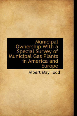 Municipal Ownership with a Special Survey of Municipal Gas Plants in America and Europe