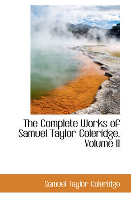 The Complete Works of Samuel Taylor Coleridge, Volume II
