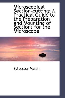Microscopical Section-Cutting: A Practical Guide to the Preparation and Mounting of Sections for the