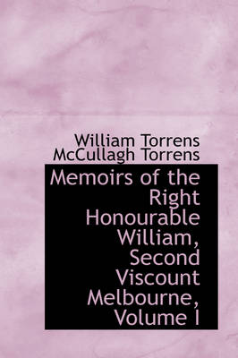 Memoirs of the Right Honourable William, Second Viscount Melbourne, Volume I