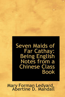 Seven Maids of Far Cathay: Being English Notes from a Chinese Class Book