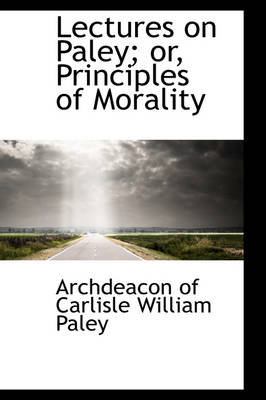 Lectures on Paley; Or, Principles of Morality
