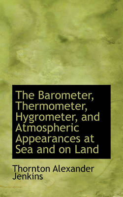 The Barometer, Thermometer, Hygrometer, and Atmospheric Appearances at Sea and on Land