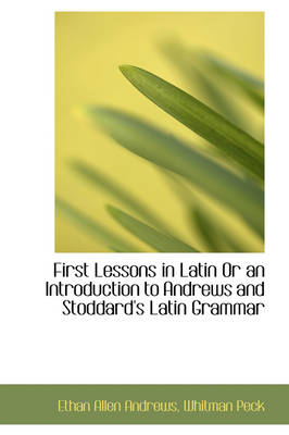 First Lessons in Latin or an Introduction to Andrews and Stoddard's Latin Grammar