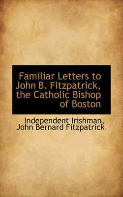 Familiar Letters to John B. Fitzpatrick, the Catholic Bishop of Boston