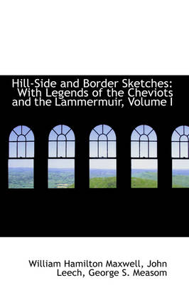 Hill-Side and Border Sketches: With Legends of the Cheviots and the Lammermuir, Volume I