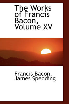 The Works of Francis Bacon, Volume XV