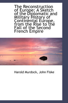 The Reconstruction of Europe: A Sketch of the Diplomatic and Military History of Continental Europe