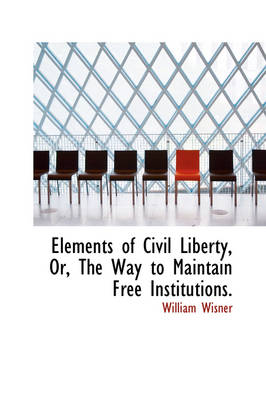Elements of Civil Liberty, Or, the Way to Maintain Free Institutions.