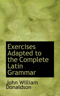 Exercises Adapted to the Complete Latin Grammar