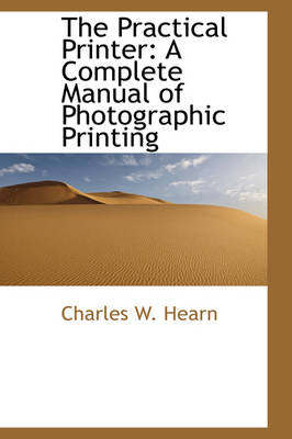 The Practical Printer: A Complete Manual of Photographic Printing