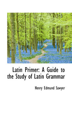 Latin Primer: A Guide to the Study of Latin Grammar