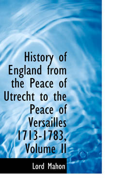 History of England from the Peace of Utrecht to the Peace of Versailles 1713-1783, Volume II