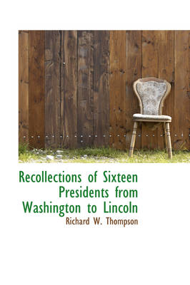 Recollections of Sixteen Presidents from Washington to Lincoln