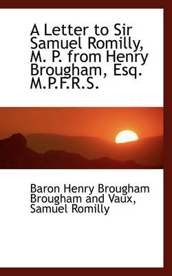 A Letter to Sir Samuel Romilly, M. P. from Henry Brougham, Esq. M.P.F.R.S.