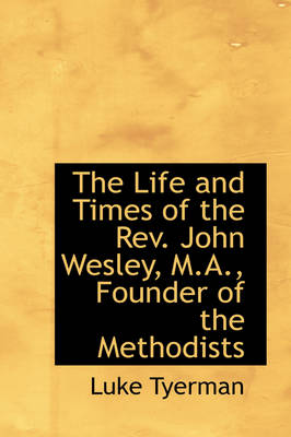 The Life and Times of the REV. John Wesley, M.A., Founder of the Methodists