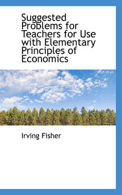 Suggested Problems for Teachers for Use with Elementary Principles of Economics