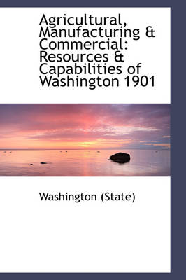 Agricultural, Manufacturing & Commercial : Resources & Capabilities of Washington 1901